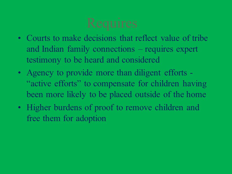 Requires Courts to make decisions that reflect value of tribe and Indian family connections – requires expert testimony to be heard and considered Agency to provide more than diligent efforts - active efforts to compensate for children having been more likely to be placed outside of the home Higher burdens of proof to remove children and free them for adoption