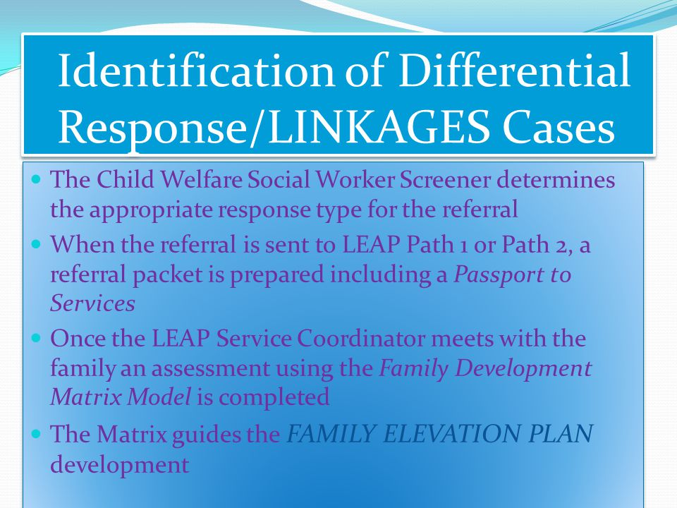 Identification of Differential Response/LINKAGES Cases The Child Welfare Social Worker Screener determines the appropriate response type for the referral When the referral is sent to LEAP Path 1 or Path 2, a referral packet is prepared including a Passport to Services Once the LEAP Service Coordinator meets with the family an assessment using the Family Development Matrix Model is completed The Matrix guides the FAMILY ELEVATION PLAN development The Child Welfare Social Worker Screener determines the appropriate response type for the referral When the referral is sent to LEAP Path 1 or Path 2, a referral packet is prepared including a Passport to Services Once the LEAP Service Coordinator meets with the family an assessment using the Family Development Matrix Model is completed The Matrix guides the FAMILY ELEVATION PLAN development