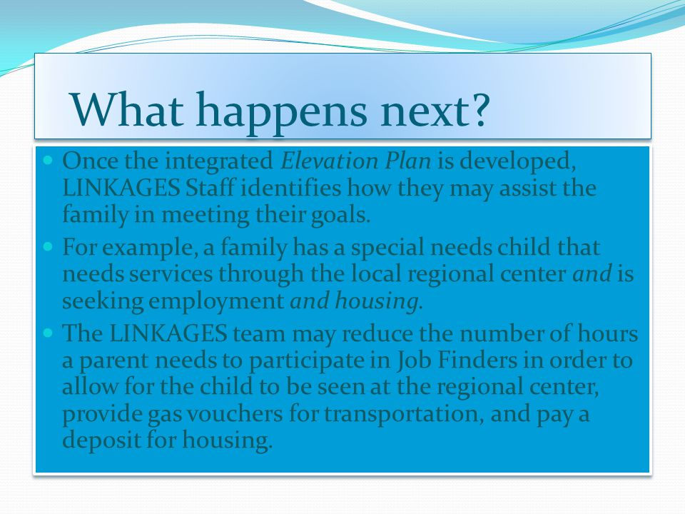 What happens next? Once the integrated Elevation Plan is developed, LINKAGES Staff identifies how they may assist the family in meeting their goals. F