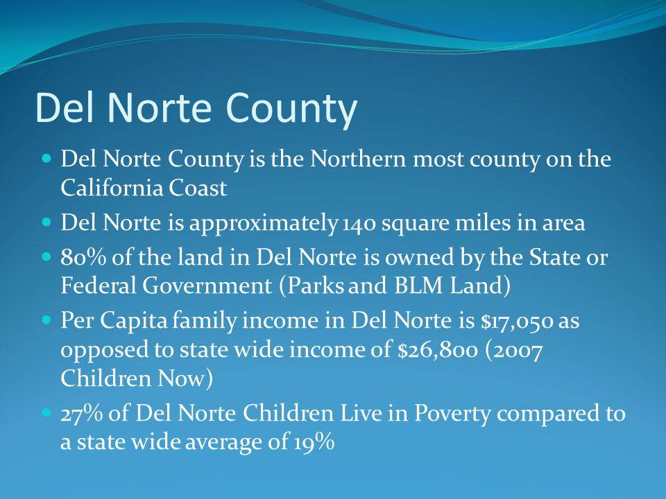 Del Norte County is the Northern most county on the California Coast Del Norte is approximately 140 square miles in area 80% of the land in Del Norte is owned by the State or Federal Government (Parks and BLM Land) Per Capita family income in Del Norte is $17,050 as opposed to state wide income of $26,800 (2007 Children Now) 27% of Del Norte Children Live in Poverty compared to a state wide average of 19%