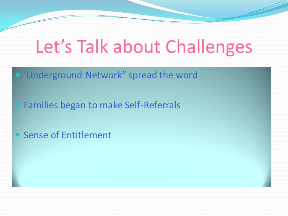 Let's Talk about Challenges 'Underground Network spread the word Families began to make Self-Referrals Sense of Entitlement