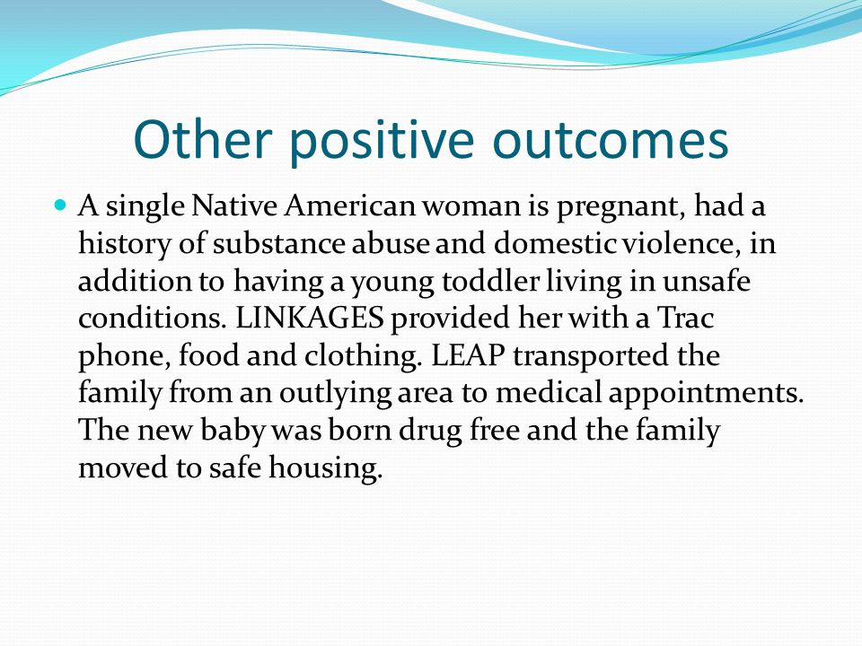 Other positive outcomes A single Native American woman is pregnant, had a history of substance abuse and domestic violence, in addition to having a young toddler living in unsafe conditions.