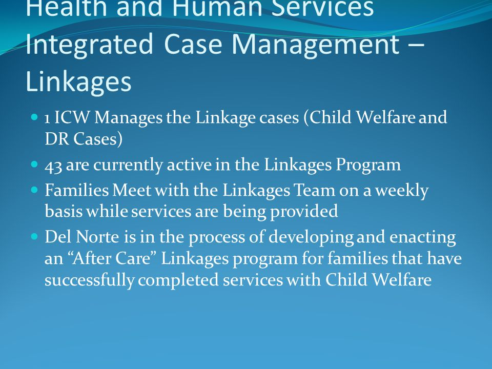 The Makeup of Del Norte County Health and Human Services Integrated Case Management – Linkages 1 ICW Manages the Linkage cases (Child Welfare and DR Cases) 43 are currently active in the Linkages Program Families Meet with the Linkages Team on a weekly basis while services are being provided Del Norte is in the process of developing and enacting an After Care Linkages program for families that have successfully completed services with Child Welfare