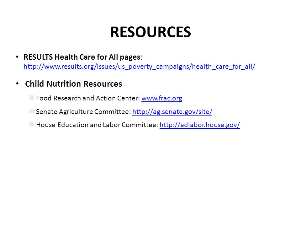 RESOURCES RESULTS Health Care for All pages: http://www.results.org/issues/us_poverty_campaigns/health_care_for_all/ http://www.results.org/issues/us_