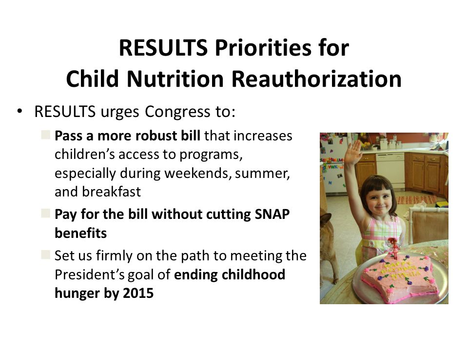 RESULTS Priorities for Child Nutrition Reauthorization RESULTS urges Congress to: Pass a more robust bill that increases children's access to programs, especially during weekends, summer, and breakfast Pay for the bill without cutting SNAP benefits Set us firmly on the path to meeting the President's goal of ending childhood hunger by 2015
