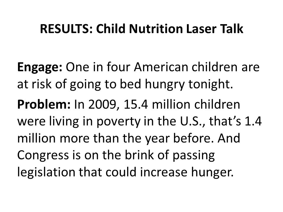 RESULTS: Child Nutrition Laser Talk Engage: One in four American children are at risk of going to bed hungry tonight. Problem: In 2009, 15.4 million c