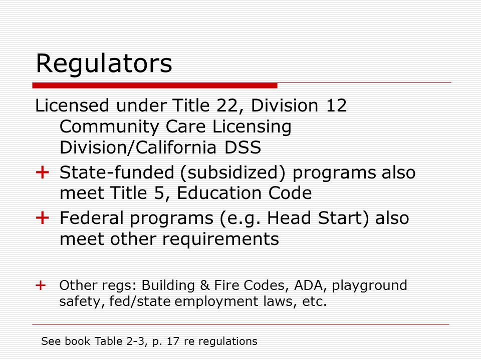 Regulators Licensed under Title 22, Division 12 Community Care Licensing Division/California DSS  State-funded (subsidized) programs also meet Title 5, Education Code  Federal programs (e.g.