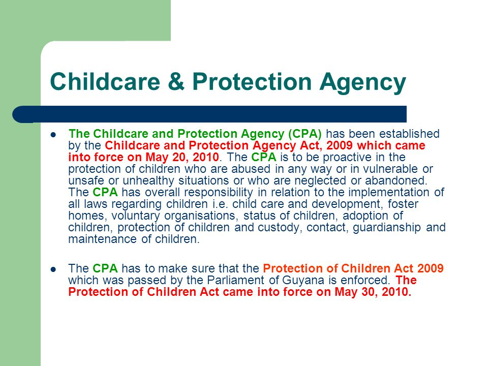 Protection of Children Act 2009 The Protection of Children Act was passed to ensure that children are protected from threatening situations and allows for children in vulnerable and harmful circumstances to be assisted and or cared for by the Childcare and Protection Agency.