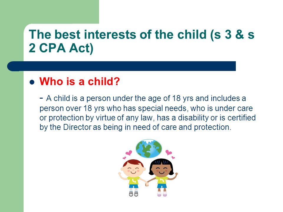 The best interests of the child (s 3) The family of a child as well as the community that he or she lives and goes to school in has a responsibility to ensure the safety, health and well-being of the child.