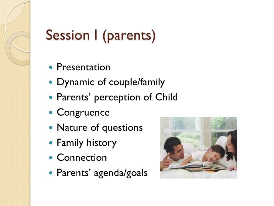 Session I (parents) Presentation Dynamic of couple/family Parents' perception of Child Congruence Nature of questions Family history Connection Parents' agenda/goals