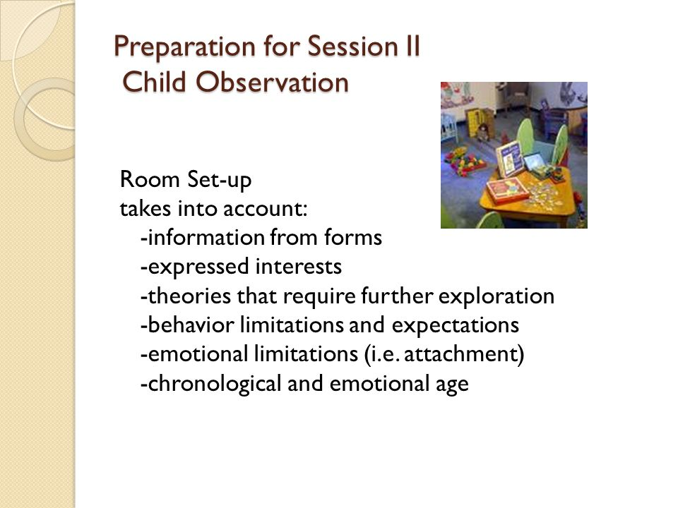 Preparation for Session II Child Observation Room Set-up takes into account: -information from forms -expressed interests -theories that require further exploration -behavior limitations and expectations -emotional limitations (i.e.