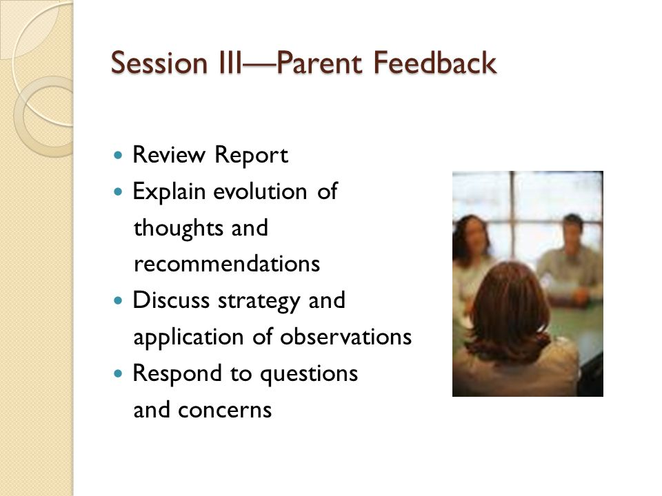 Session III—Parent Feedback Review Report Explain evolution of thoughts and recommendations Discuss strategy and application of observations Respond to questions and concerns