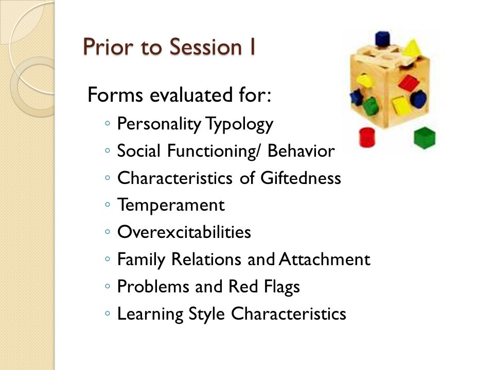 Prior to Session I Forms evaluated for: ◦ Personality Typology ◦ Social Functioning/ Behavior ◦ Characteristics of Giftedness ◦ Temperament ◦ Overexcitabilities ◦ Family Relations and Attachment ◦ Problems and Red Flags ◦ Learning Style Characteristics