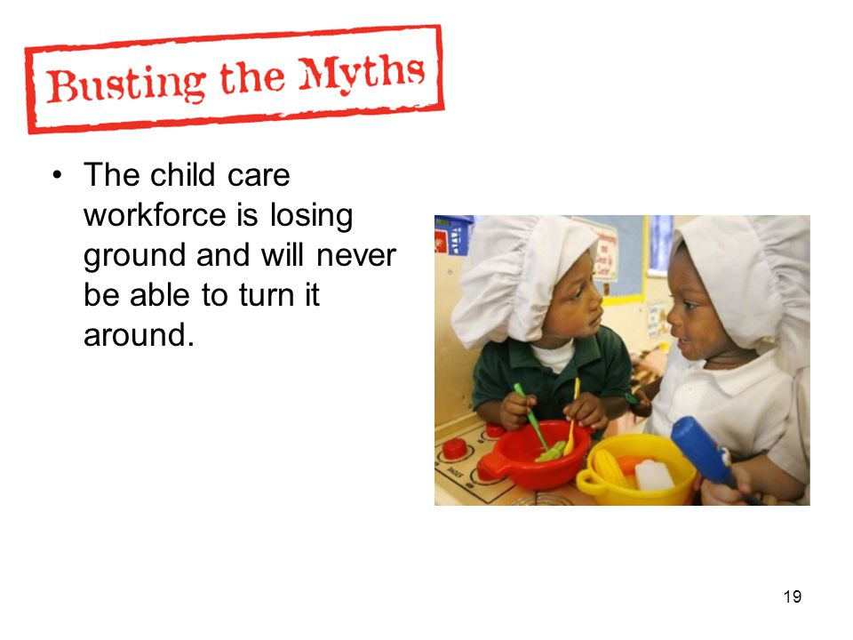 19 The child care workforce is losing ground and will never be able to turn it around.