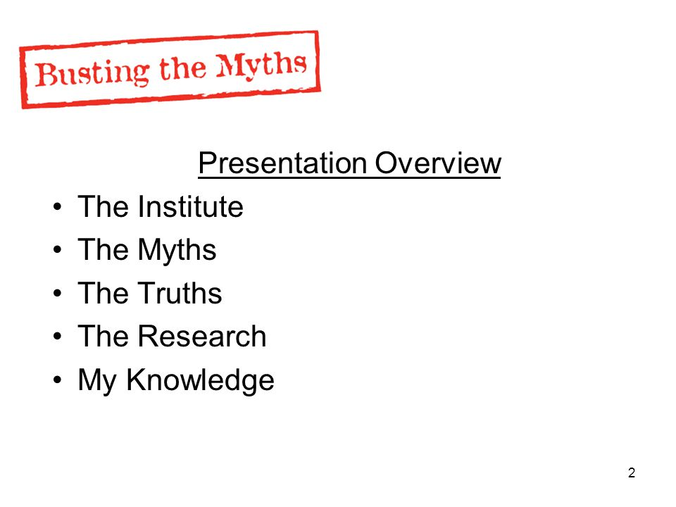 2 Presentation Overview The Institute The Myths The Truths The Research My Knowledge