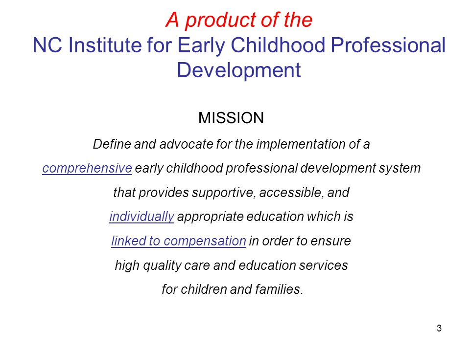 3 A product of the NC Institute for Early Childhood Professional Development MISSION Define and advocate for the implementation of a comprehensive ear