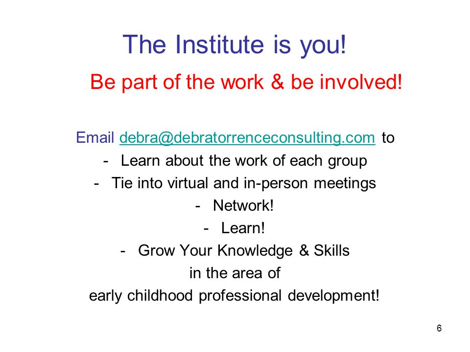6 The Institute is you! Be part of the work & be involved! Email debra@debratorrenceconsulting.com todebra@debratorrenceconsulting.com -Learn about th