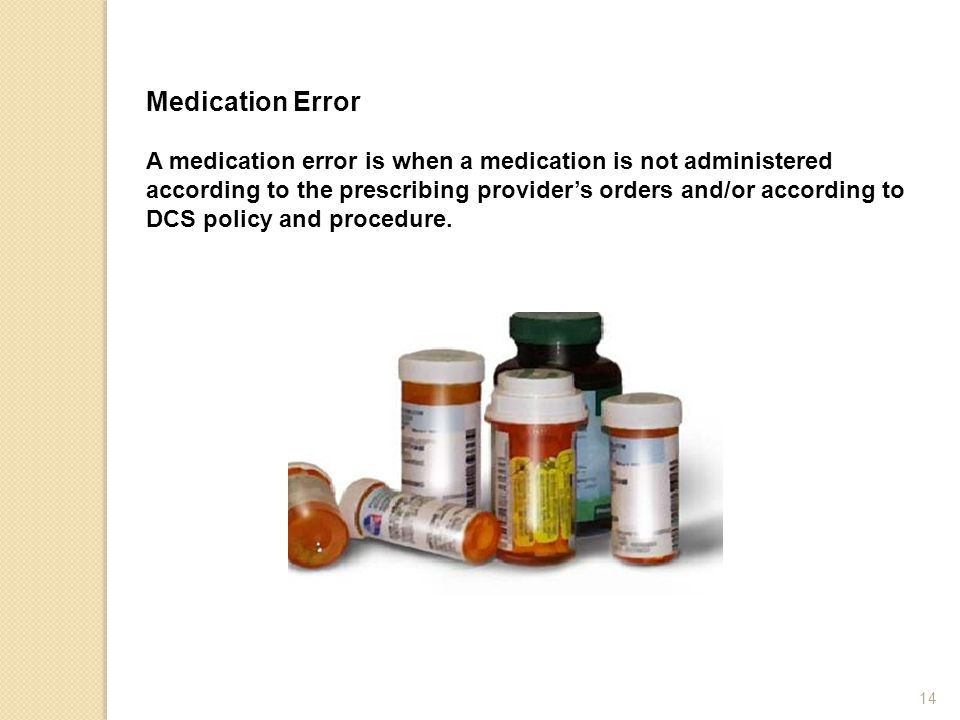 Medication Error A medication error is when a medication is not administered according to the prescribing provider's orders and/or according to DCS po