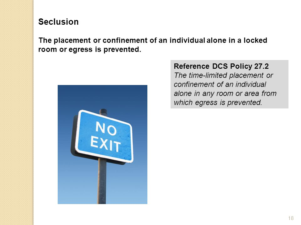 Seclusion The placement or confinement of an individual alone in a locked room or egress is prevented. Reference DCS Policy 27.2 The time-limited plac