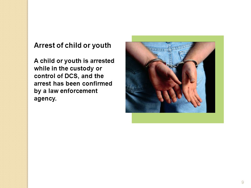 Arrest of child or youth A child or youth is arrested while in the custody or control of DCS, and the arrest has been confirmed by a law enforcement a