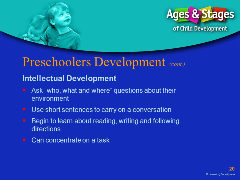 20 © Learning ZoneXpress Preschoolers Development (cont.) Intellectual Development  Ask who, what and where questions about their environment  Use short sentences to carry on a conversation  Begin to learn about reading, writing and following directions  Can concentrate on a task