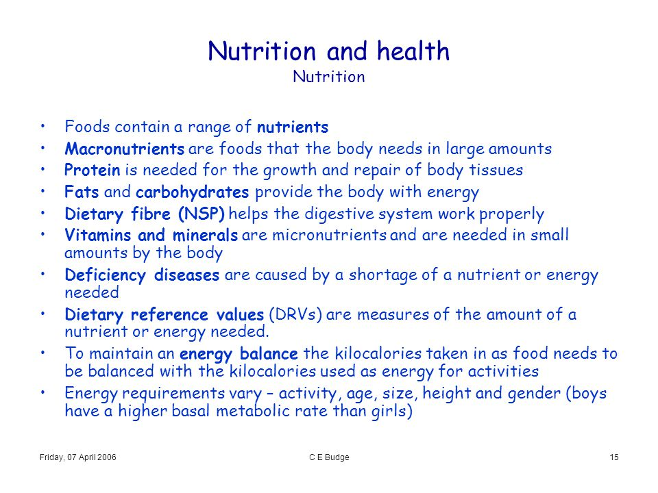 Friday, 07 April 2006C E Budge15 Nutrition and health Nutrition Foods contain a range of nutrients Macronutrients are foods that the body needs in lar