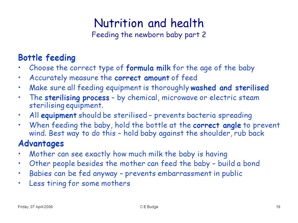 Friday, 07 April 2006C E Budge19 Nutrition and health Feeding the newborn baby part 2 Bottle feeding Choose the correct type of formula milk for the a