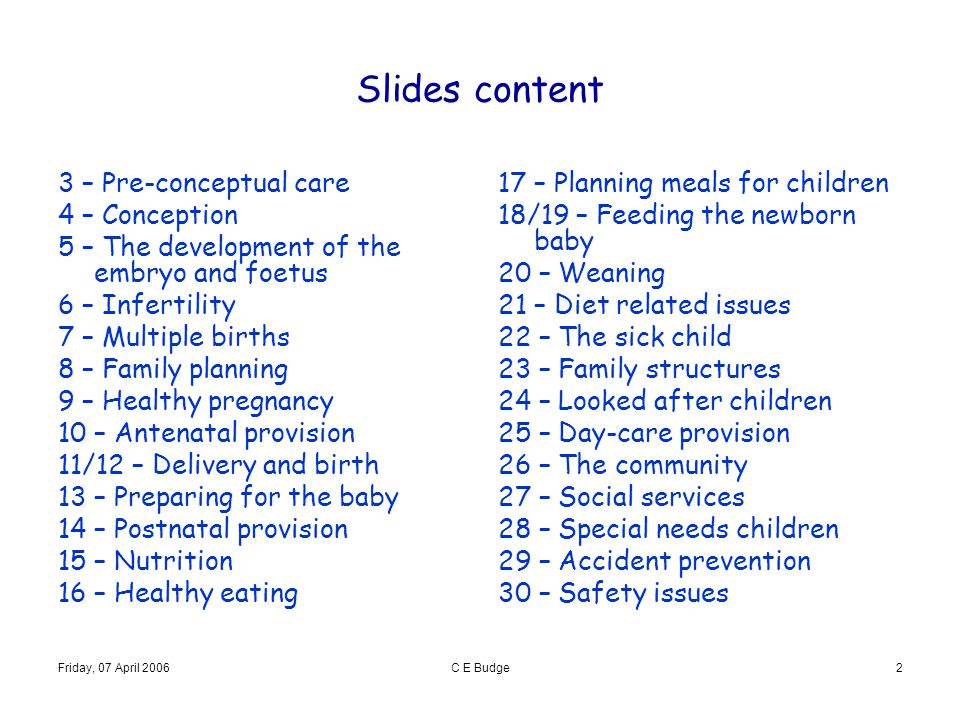 Friday, 07 April 2006C E Budge2 Slides content 3 – Pre-conceptual care 4 – Conception 5 – The development of the embryo and foetus 6 – Infertility 7 –