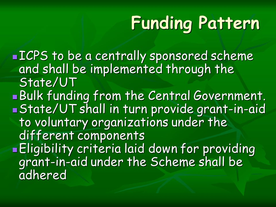 Funding Pattern ICPS to be a centrally sponsored scheme and shall be implemented through the State/UT ICPS to be a centrally sponsored scheme and shall be implemented through the State/UT Bulk funding from the Central Government.