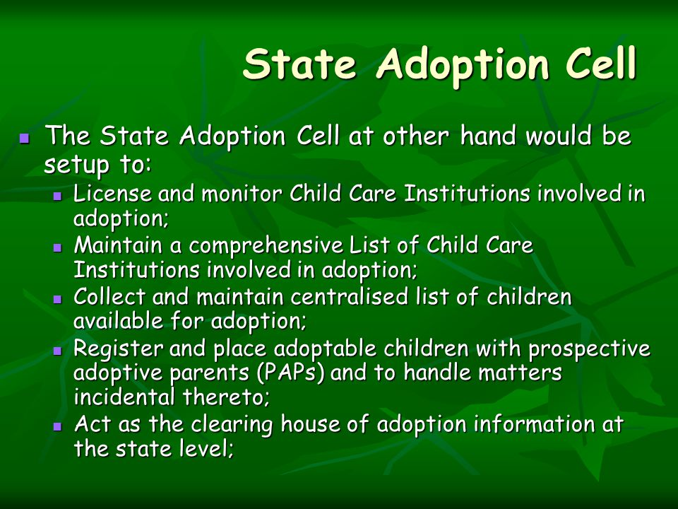 State Adoption Cell The State Adoption Cell at other hand would be setup to: The State Adoption Cell at other hand would be setup to: License and monitor Child Care Institutions involved in adoption; License and monitor Child Care Institutions involved in adoption; Maintain a comprehensive List of Child Care Institutions involved in adoption; Maintain a comprehensive List of Child Care Institutions involved in adoption; Collect and maintain centralised list of children available for adoption; Collect and maintain centralised list of children available for adoption; Register and place adoptable children with prospective adoptive parents (PAPs) and to handle matters incidental thereto; Register and place adoptable children with prospective adoptive parents (PAPs) and to handle matters incidental thereto; Act as the clearing house of adoption information at the state level; Act as the clearing house of adoption information at the state level;