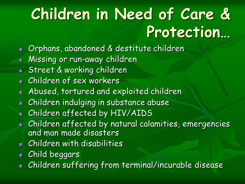 Children in Need of Care & Protection… Orphans, abandoned & destitute children Orphans, abandoned & destitute children Missing or run-away children Missing or run-away children Street & working children Street & working children Children of sex workers Children of sex workers Abused, tortured and exploited children Abused, tortured and exploited children Children indulging in substance abuse Children indulging in substance abuse Children affected by HIV/AIDS Children affected by HIV/AIDS Children affected by natural calamities, emergencies and man made disasters Children affected by natural calamities, emergencies and man made disasters Children with disabilities Children with disabilities Child beggars Child beggars Children suffering from terminal/incurable disease Children suffering from terminal/incurable disease