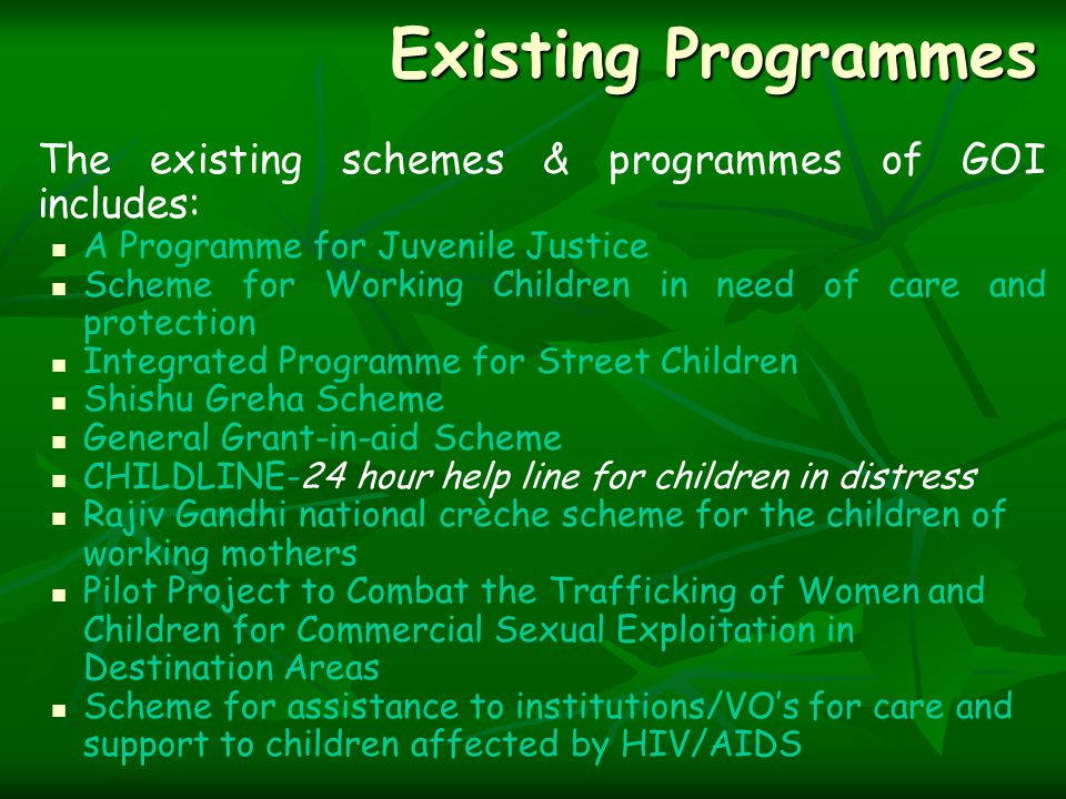 Existing Programmes The existing schemes & programmes of GOI includes: A Programme for Juvenile Justice Scheme for Working Children in need of care and protection Integrated Programme for Street Children Shishu Greha Scheme General Grant-in-aid Scheme CHILDLINE-24 hour help line for children in distress Rajiv Gandhi national crèche scheme for the children of working mothers Pilot Project to Combat the Trafficking of Women and Children for Commercial Sexual Exploitation in Destination Areas Scheme for assistance to institutions/VO's for care and support to children affected by HIV/AIDS