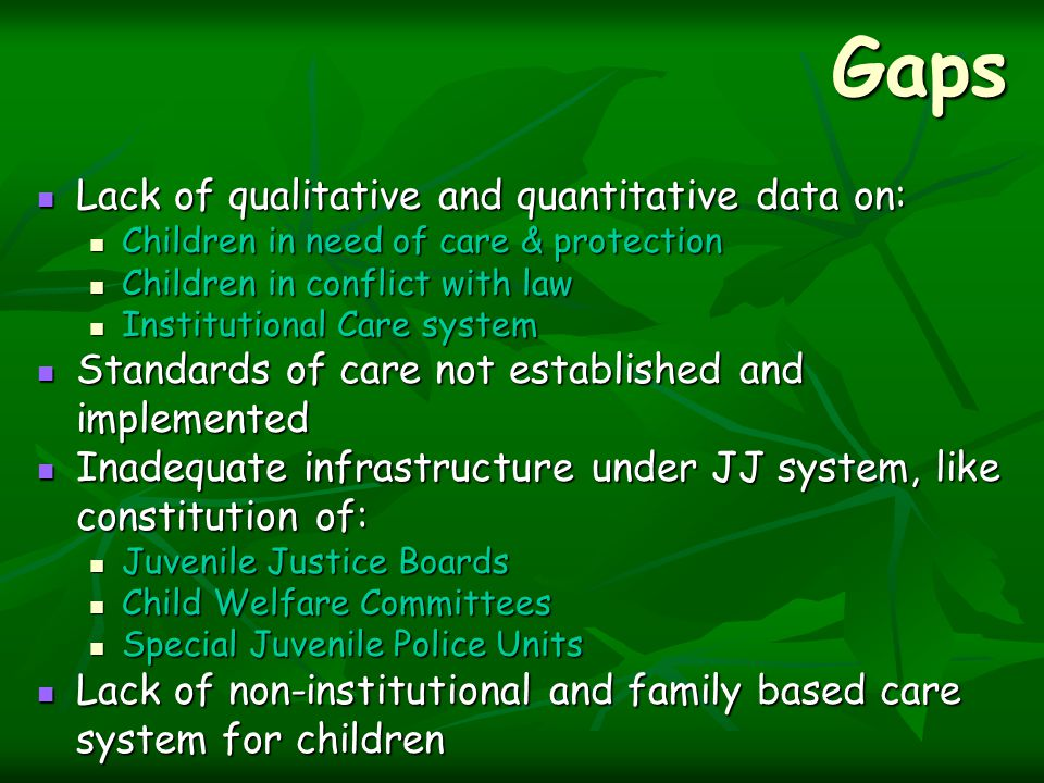 Gaps Lack of qualitative and quantitative data on: Lack of qualitative and quantitative data on: Children in need of care & protection Children in need of care & protection Children in conflict with law Children in conflict with law Institutional Care system Institutional Care system Standards of care not established and implemented Standards of care not established and implemented Inadequate infrastructure under JJ system, like constitution of: Inadequate infrastructure under JJ system, like constitution of: Juvenile Justice Boards Juvenile Justice Boards Child Welfare Committees Child Welfare Committees Special Juvenile Police Units Special Juvenile Police Units Lack of non-institutional and family based care system for children Lack of non-institutional and family based care system for children