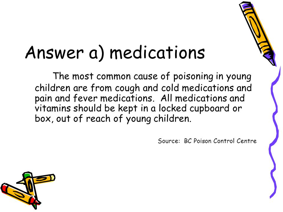 Answer a) medications The most common cause of poisoning in young children are from cough and cold medications and pain and fever medications.