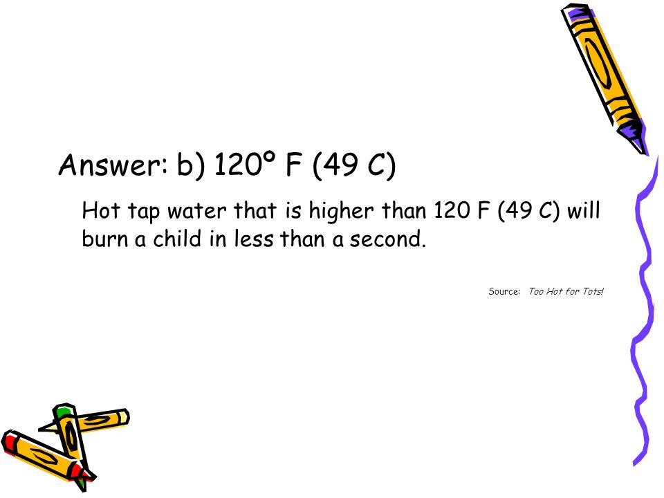 Answer: b) 120º F (49 C) Hot tap water that is higher than 120 F (49 C) will burn a child in less than a second.