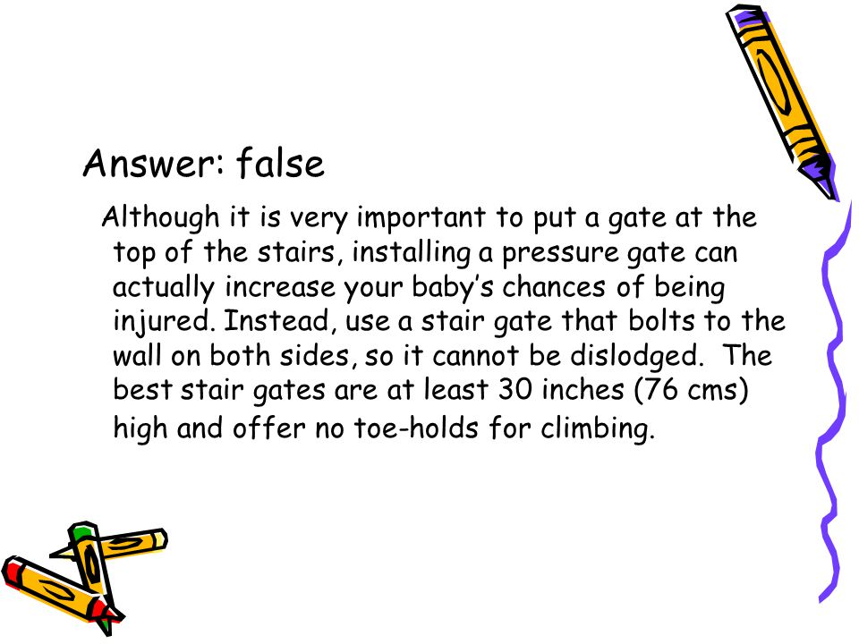 Answer: false Although it is very important to put a gate at the top of the stairs, installing a pressure gate can actually increase your baby's chances of being injured.