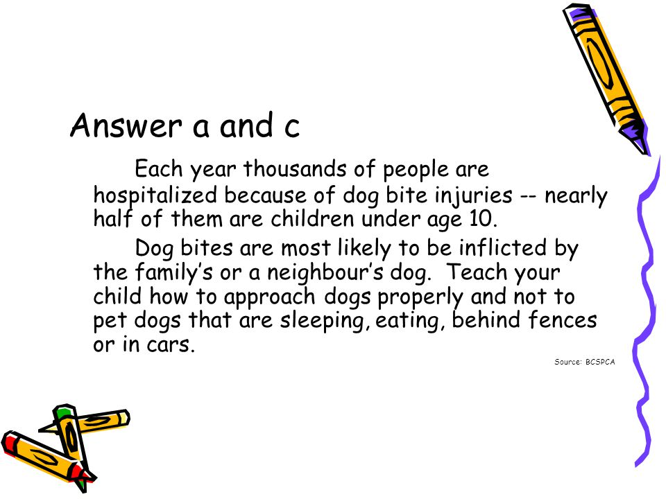 Answer a and c Each year thousands of people are hospitalized because of dog bite injuries -- nearly half of them are children under age 10.