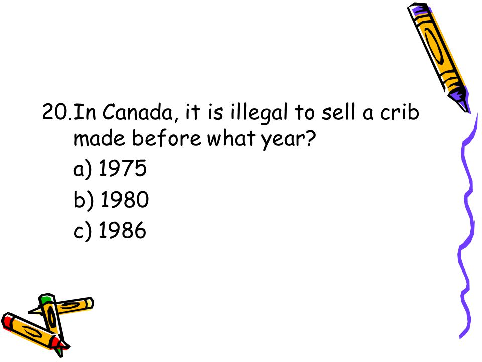 20.In Canada, it is illegal to sell a crib made before what year a) 1975 b) 1980 c) 1986