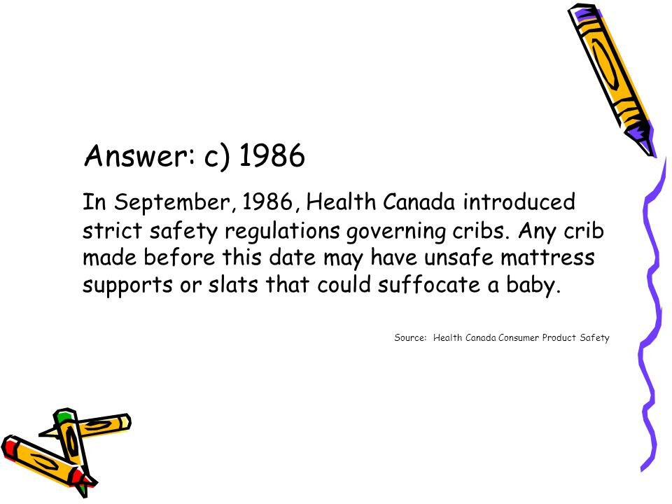 Answer: c) 1986 In September, 1986, Health Canada introduced strict safety regulations governing cribs.