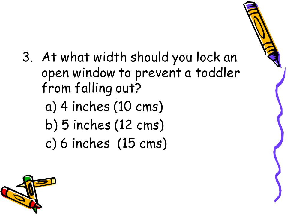 3.At what width should you lock an open window to prevent a toddler from falling out.