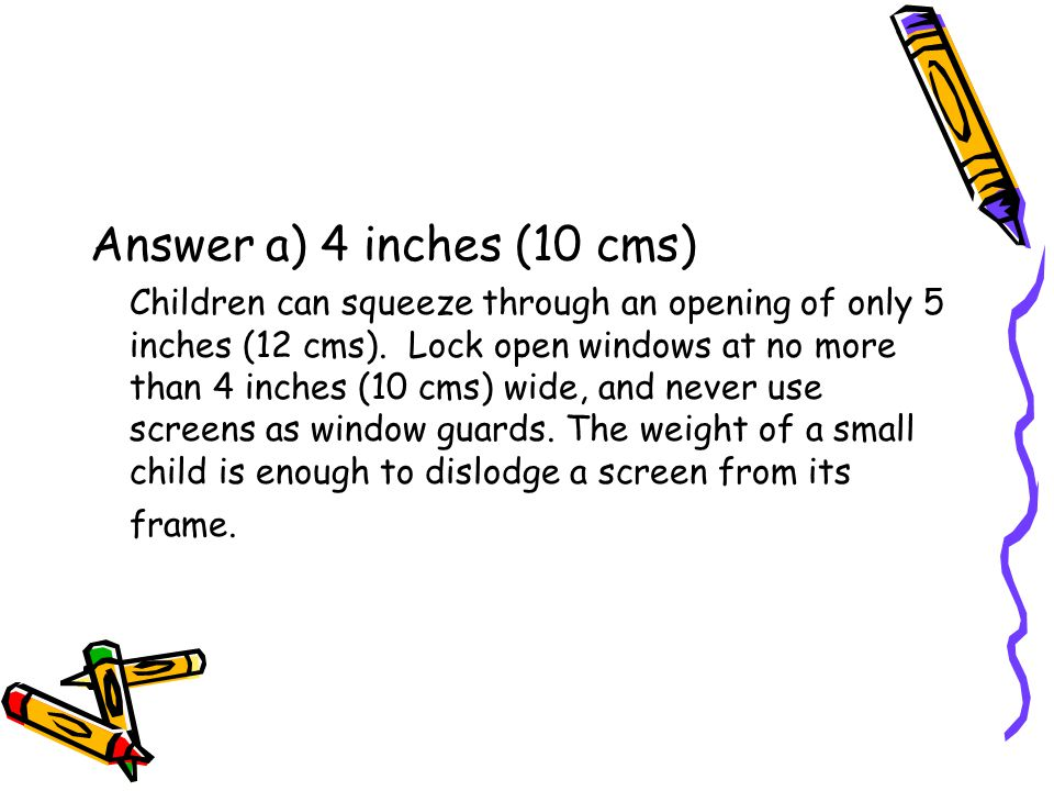 Answer a) 4 inches (10 cms) Children can squeeze through an opening of only 5 inches (12 cms).