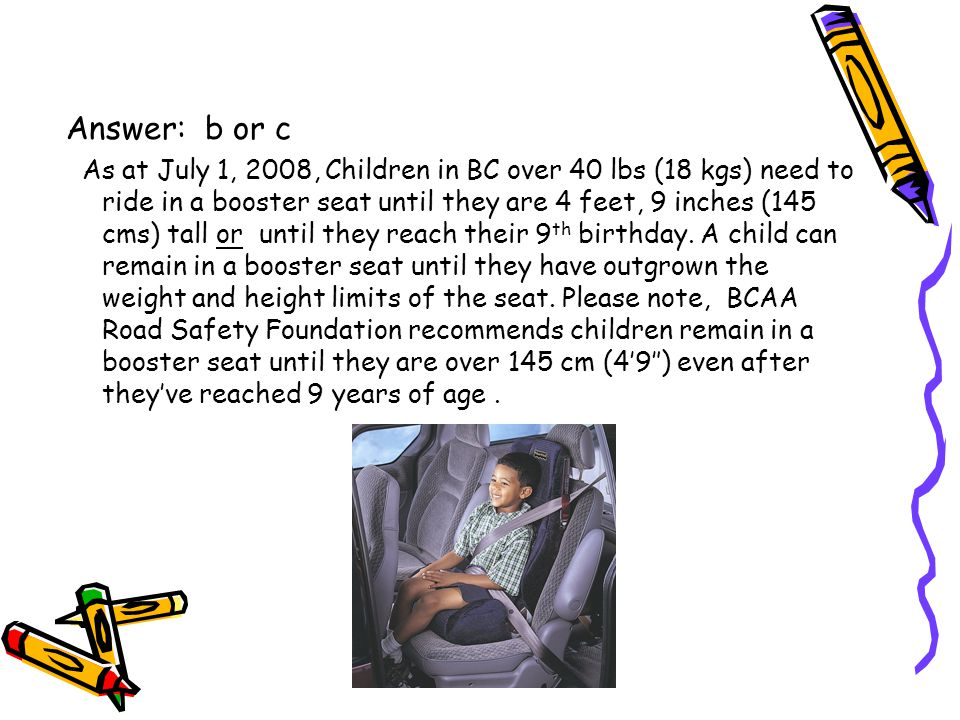 Answer: b or c As at July 1, 2008, Children in BC over 40 lbs (18 kgs) need to ride in a booster seat until they are 4 feet, 9 inches (145 cms) tall or until they reach their 9 th birthday.