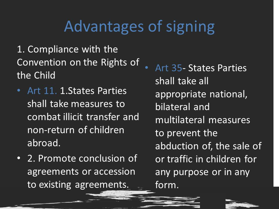 Advantages of signing 1. Compliance with the Convention on the Rights of the Child Art 11. 1.States Parties shall take measures to combat illicit tran