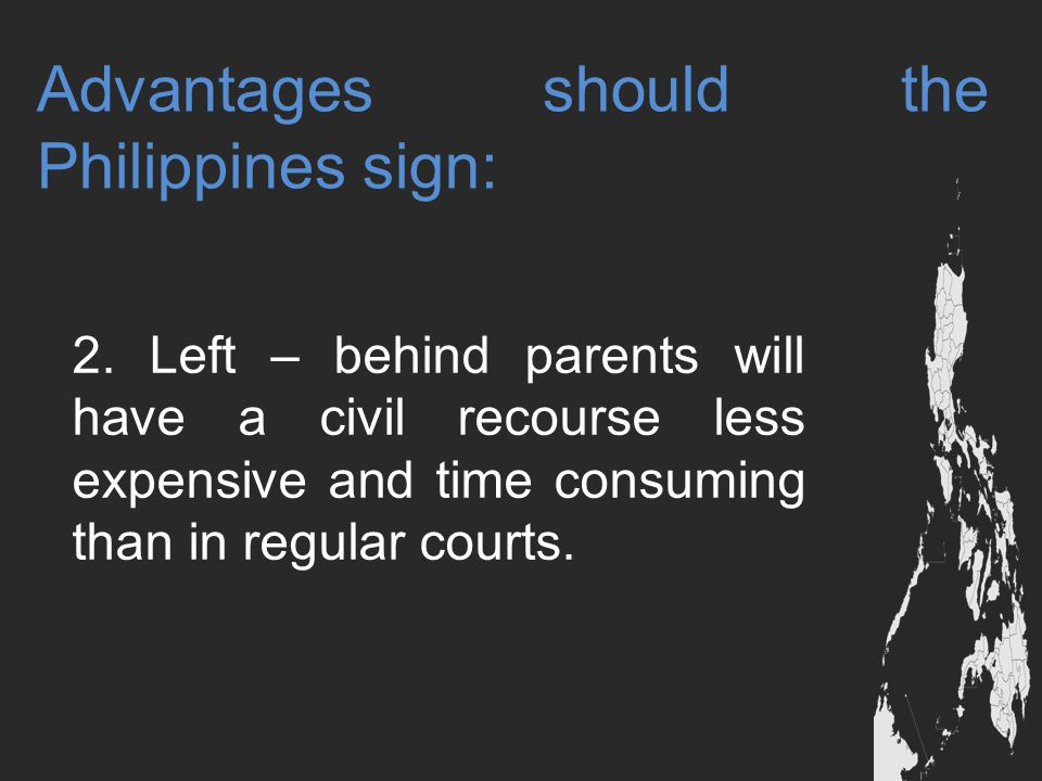 Advantages should the Philippines sign: 2. Left – behind parents will have a civil recourse less expensive and time consuming than in regular courts.