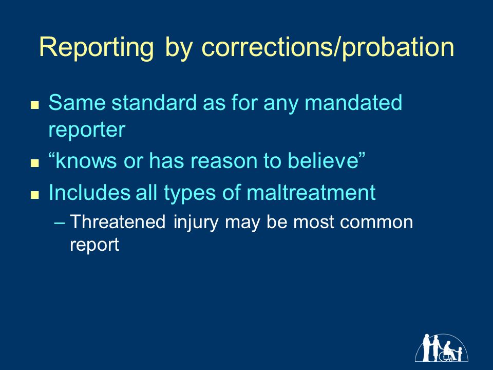 Reporting by corrections/probation Same standard as for any mandated reporter knows or has reason to believe Includes all types of maltreatment –Threatened injury may be most common report