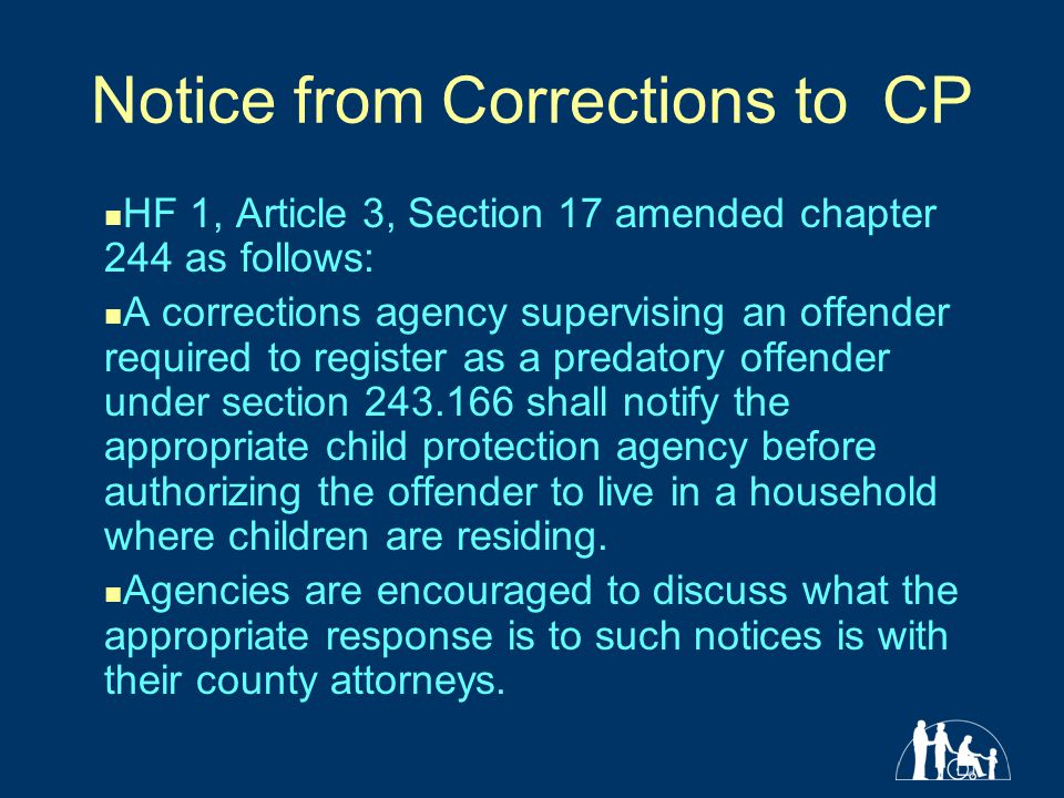 Notice from Corrections to CP HF 1, Article 3, Section 17 amended chapter 244 as follows: A corrections agency supervising an offender required to register as a predatory offender under section 243.166 shall notify the appropriate child protection agency before authorizing the offender to live in a household where children are residing.