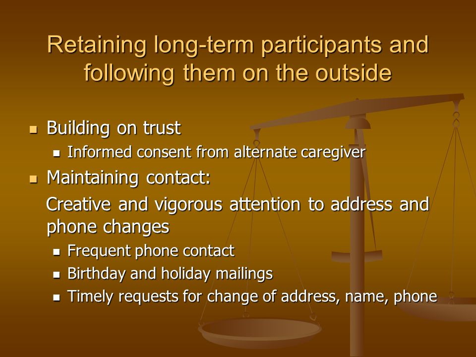 Retaining long-term participants and following them on the outside Building on trust Building on trust Informed consent from alternate caregiver Informed consent from alternate caregiver Maintaining contact: Maintaining contact: Creative and vigorous attention to address and phone changes Creative and vigorous attention to address and phone changes Frequent phone contact Frequent phone contact Birthday and holiday mailings Birthday and holiday mailings Timely requests for change of address, name, phone Timely requests for change of address, name, phone