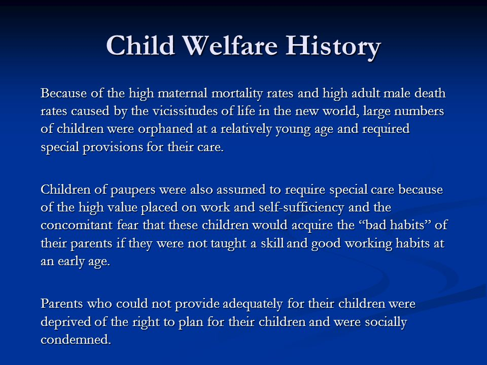 Child Welfare History Because of the high maternal mortality rates and high adult male death rates caused by the vicissitudes of life in the new world