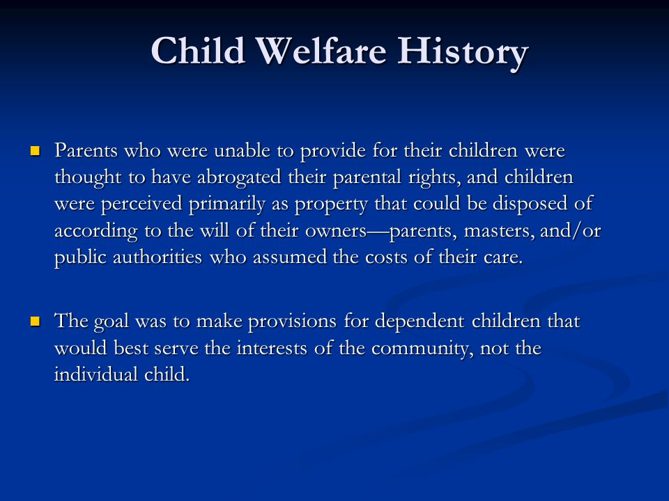 Child Welfare History Parents who were unable to provide for their children were thought to have abrogated their parental rights, and children were pe