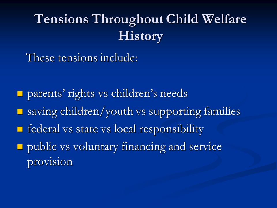Child Welfare History developmental vs protective services developmental vs protective services in-home vs foster family vs institutional care in-home vs foster family vs institutional care appropriate boundaries between the child welfare, family service, juvenile justice, mental health, domestic violence, substance abuse and mental retardation systems appropriate boundaries between the child welfare, family service, juvenile justice, mental health, domestic violence, substance abuse and mental retardation systems